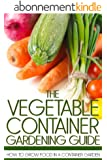 The Vegetable Container Gardening Guide: How to Grow Food in a Container Garden (English Edition)