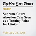 Supreme Court Abortion Case Seen as a Turning Point for Clinics | Erik Eckholm