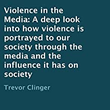Violence in the Media: A Deep Look into How Violence Is Portrayed to Our Society Through the Media and the Influence It Has on Society (       UNABRIDGED) by Trevor Clinger Narrated by Ginger Cucolo