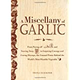 A Miscellany of Garlic: From Paying Off Pyramids and Scaring Away Tigers to Inspiring Courage and Curing Hiccups, the Unusual Power Behind the World&amp;#39;s Most Humble Vegetable