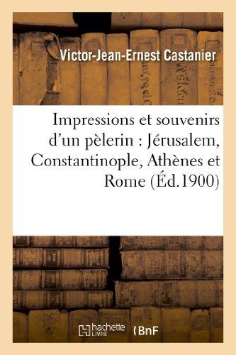 Impressions et souvenirs d'un pèlerin : Jérusalem, Constantinople, Athènes et Rome