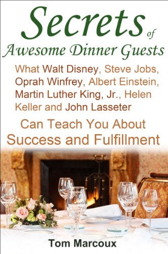 Secrets of Awesome Dinner Guests: What Walt Disney, Steve Jobs, Oprah Winfrey, Albert Einstein, Martin Luther King, Jr., Helen Keller, and John Lasseter Can Teach You About Success and Fulfillment PDF Download Free