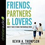 Friends, Partners, and Lovers: What It Takes to Make Your Marriage Work | Kevin A. Thompson