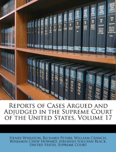 Reports of Cases Argued and Adjudged in the Supreme Court of the United States, Volume 17