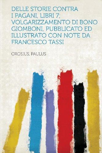 Delle Storie Contra I Pagani, Libri 7; Volgarizzamento Di Bono Giomboni, Pubblicato Ed Illustrato Con Note Da Francesco Tassi
