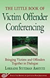 Little Book of Victim Offender Conferencing: Bringing Victims And Offenders Together In Dialogue (The Little Books of Justice & Peacebuilding)