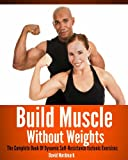 Build Muscle Without Weights: The Complete Book Of Dynamic Self-Resistance Isotonic Exercises (Animal Kingdom Workouts)