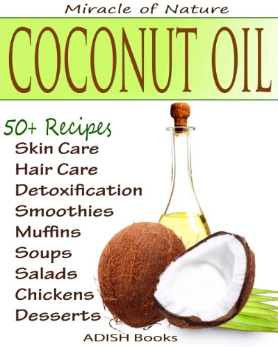 The Amazing Coconut Oil Miracles : Simple Homemade Recipes for Skin Care, Hair Care, Healthy Smoothies, Muffins, Soup, Salad and Desserts Along With Simple and Easy  Detoxification Plan. by ADISH Books