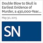 Double Blow to Skull is Earliest Evidence of Murder, a 430,000-Year-Old Whodunit | Julia Rosen