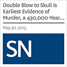 Double Blow to Skull is Earliest Evidence of Murder, a 430,000-Year-Old Whodunit (       UNABRIDGED) by Julia Rosen Narrated by Mark Moran
