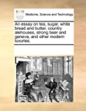 img - for An essay on tea, sugar, white bread and butter, country alehouses, strong beer and geneva, and other modern luxuries. book / textbook / text book