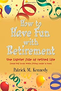 HOW TO HAVE FUN WITH RETIREMENT: The Lighter Side of Retired Life from Booklocker.com, Inc.