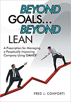 Beyond Goals ... Beyond Lean: A Prescription For Managing A Perpetually Improving Company Using Gaamess(c)