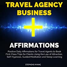 Travel Agency Business Affirmations: Positive Daily Affirmations for Travel Agents to Book First-Class Trips for Clients Using the Law of Attraction, Self-Hypnosis, Guided Meditation Audiobook by Stephens Hyang Narrated by Dan McGowan