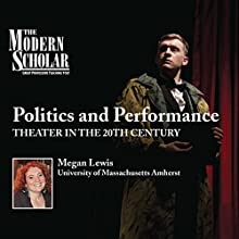 The Modern Scholar: Politics and Performance: Theater in the 20th Century  by Megan Lewis Narrated by Megan Lewis