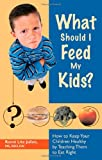 What Should I Feed My Kids?: How to Keep Your Children Healthy by Teaching Them to Eat Right