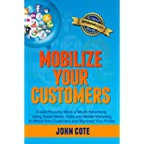 Mobilize Your Customers - Create Powerful Word of Mouth Advertising Using Social Media, Video and Mobile Marketing to Attract New Customers and Skyrocket Your Profits ~ John Cote