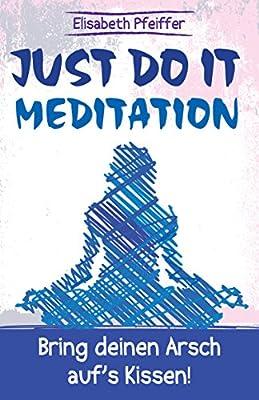 Just do it - Meditation: Bring deinen Arsch auf's Kissen!