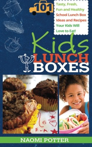 Kids Lunch Boxes: 101 Tasty, Fresh, Fun And Healthy School Lunch Box Ideas And Recipes Your Kids Will Love To Eat!