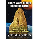 There Were Giants Upon the Earth: Gods, Demigods, and Human Ancestry: The Evidence of Alien DNApar Zecharia Sitchin