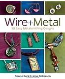 Wire + Metal: 30 Easy Metalsmithing Designs