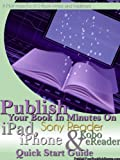 img - for Publish Your Book In Minutes On Apple iPad, Apple iPhone, Sony Reader and Kobo eReader Through Smashwords Quick Start Guide book / textbook / text book