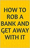 How To Rob A Bank And Get away With it (English Edition)