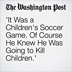 'It Was a Children's Soccer Game. Of Course He Knew He Was Going to Kill Children.' | Liz Sly
