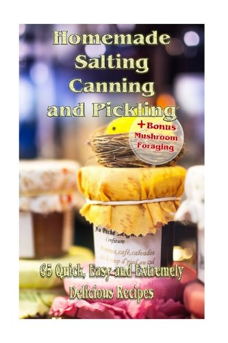 Homemade Salting, Canning and Pickling: 65 Quick,Easy and Extremely Delicious Recipes: (Pickling, Canning And Preserving Recipes) (Recipe Book) (Cookbooks Pickling compare prices)