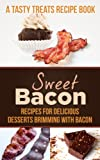 Sweet Bacon: Recipes for Delicious Desserts Brimming with Bacon (A Tasty Treats Recipe Book)