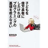 Amazon.co.jp: 子どもを億万長者にしたければプログラミングの基礎を教えなさい<子どもを億万長者にしたければプログラミングの基礎を教えなさい> eBook: 松林 弘治: Kindleストア