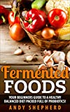 Food Fermentation: Your Beginners Guide to a Healthy, Balanced Diet full of Probiotics! (Holistic Health, Natural Healing, Healthy Living,Holistic Medicine, Holistic Fitness, Holistic Living Book 1)