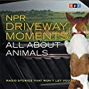 NPR Driveway Moments: All About Animals: Radio Stories That Won't Let You Go Radio/TV Program by  NPR Narrated by Steve Inskeep
