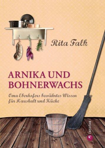 Rita Falk - Arnika und Bohnerwachs: Oma Eberhofers Rezeptbuch mit bewährten Hausmitteln und Haushaltstipps rund um die Themen Haushalt, Küche und Pflege: Oma Eberhofers bewährtes Wissen für Haushalt und Küche
