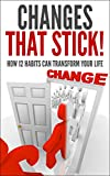 img - for Changes That Stick! How 12 Habits Can Transform Your Life (Fitness, Weight, Financial, Creativity, Start your own business, Productivity, Addiction, Relationships, Happiness, Organization) book / textbook / text book