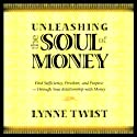 Unleashing the Soul of Money: Find Sufficiency, Freedom, & Purpose Through Your Relationship with Money  by Lynne Twist Narrated by Lynne Twist