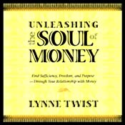 Unleashing the Soul of Money: Find Sufficiency, Freedom, & Purpose Through Your Relationship with Money | [Lynne Twist]