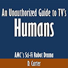 An Unauthorized Guide to TV's 'Humans': AMC's Sci-Fi Robot Drama (       UNABRIDGED) by D. Carter Narrated by Tom McElroy
