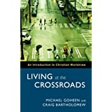 Living at the Crossroads: An Introduction to Christian Worldviewby Michael W. Goheen