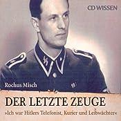 Der letzte Zeuge: Ich war Hitlers Telefonist, Kurier und Leibwächter | [Rochus Misch]
