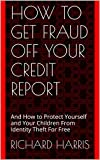How to Get Fraud Off Your Credit Report: And How to Protect Yourself and Your Children From Identity Theft For Free (The Insider's Guide to Credit Book 1)