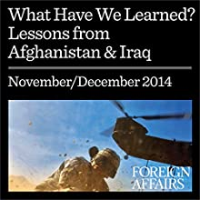 What Have We Learned (Foreign Affairs): Lessons from Afghanistan & Iraq (       UNABRIDGED) by Foreign Affairs, Gideon Rose, Jonathan Tepperman Narrated by Kevin Stillwell