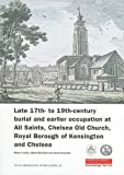 Late 17th- to 19th-century Burial and Earlier Occupation at All Saints, Chelsea Old Church, Royal Borough of Kensington and Chelsea (Molas Archaeology Studies) (MOLA Archaeology Studies)