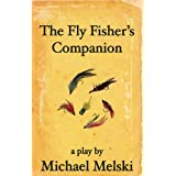The Fly Fisher&#39;s Companion: a play by Michael Melskiby Michael Melski