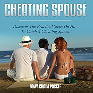 Cheating Spouse: Discover the Practical Steps on How to Catch a Cheating Spouse | [Bowe Chaim Packer]
