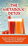 The Metabolic Detox: The Detox Diet Plan For Cleansing Your Body, Improving Your Health, And Achieving Your Health Goals