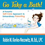 Go Take a Bath!: A Powerful Self-Care Approach to Extraordinary Parenting | Robin M. Kevles-Necowitz M.Ed., LPC