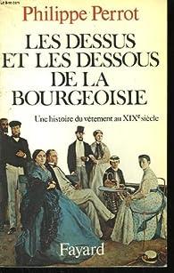 Les Dessus et les dessous de la bourgeoisie. Une histoire du vêtement au xixe siècle - Philippe Perrot