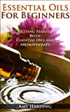 Essential Oils & Aromatherapy For Beginners: Essential Guide To Aromatherapy and Essential Oils