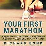 Your First Marathon: A Beginners Guide To Marathon Training, Marathon Preparation and Completing Your First Marathon | Richard Bond